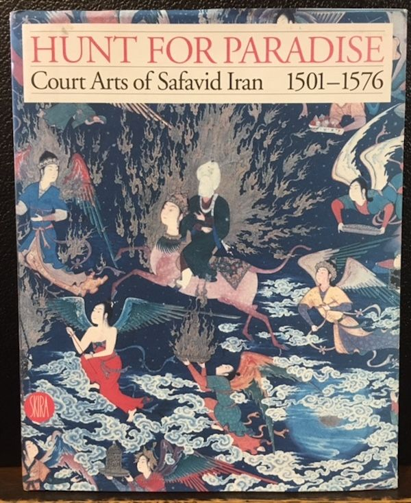 HUNT FOR PARADISE. COURT ARTS OF SAFAVID IRAN 1501-1576. Jon `Thompson, Sheila R. Canby.