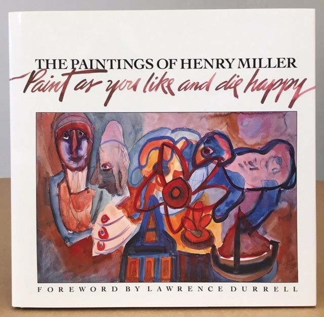 PAINT AS YOU LIKE AND DIE HAPPY: The Paintings of Henry Miller. Henry Miller.