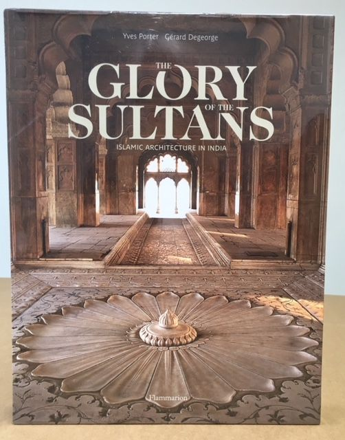 THE GLORY OF THE SULTANS: ISLAMIC ARCHITECTURE OF INDIA. Yves Porter, Gerard, Degeorge.