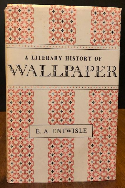 A LITERARY HISTORY OF WALLPAPER. E. A. Entwisle.