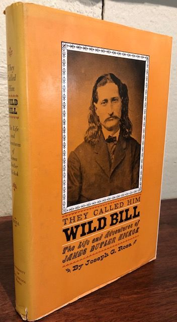 THEY CALLED HIM WILD BILL. The Life and Adventures of James Butler Hickok. Joseph G. Rosa.