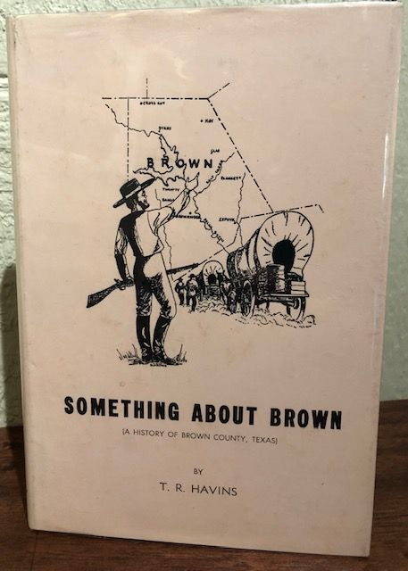 SOMETHING ABOUT BROWN ( A History of Brown County, Texas). T. R. Havins.