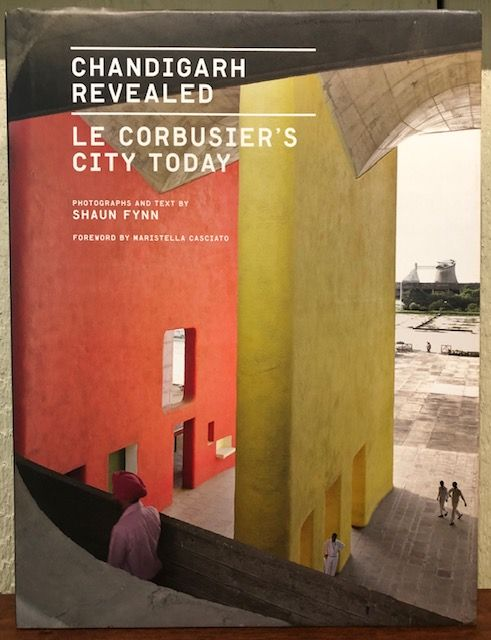CHANDIGARH REVEALED: Le Corbusier's City Today. Shaun Fynn.