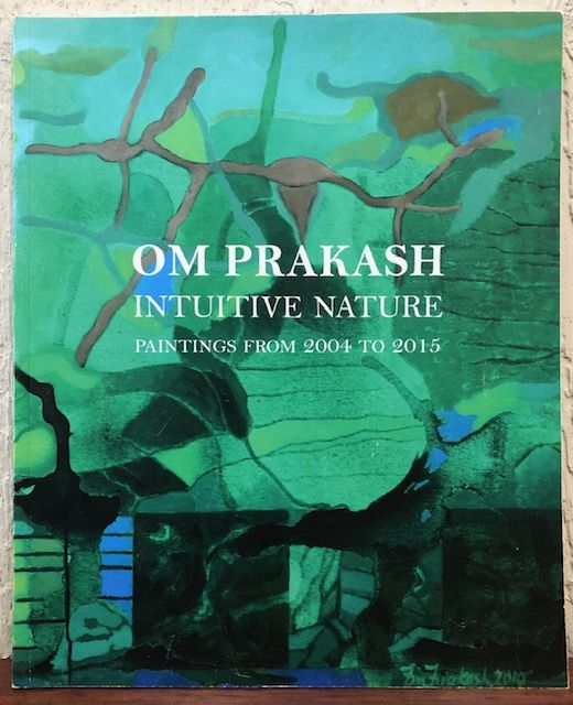 OM PRAKASH: Intuitive Nature Paintings from 2004 to 2015. Patricia Watts, Introduction.
