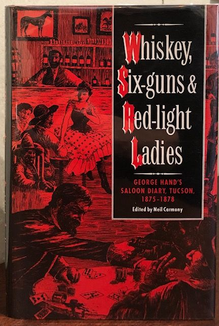 WHISKEY, SIX-GUNS & RED-LIGHT LADIES. GEORGE HAND'S SALOON DIARY, TUCSON, 1875-1878. George Hand, Edited and, Neil Carmony.