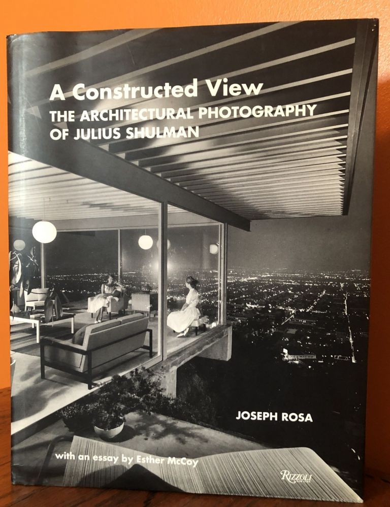 A CONSTRUCTED VIEW. THE ARCHITECTURAL PHOTOGRAPHY OF JULIUS SHULMAN. Joseph Rosa.