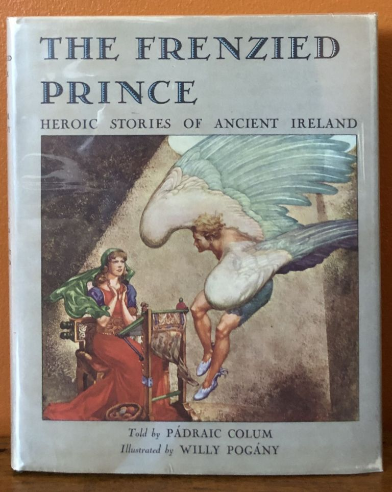 THE FRENZIED PRINCE BEING HEROIC STORIES of ANCIENT IRELAND. Padriac Colum, Willy Pogany.