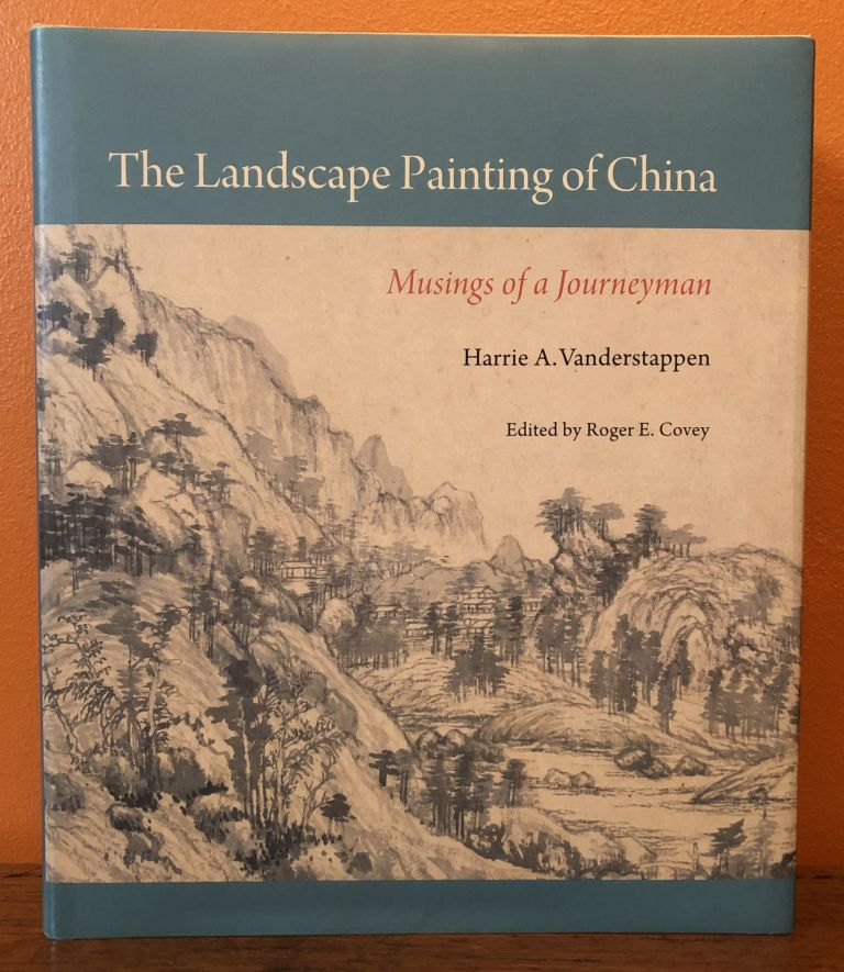 THE LANDSCAPE PAINTING OF CHINA, Musings of a Journeyman. Harrie A. Vanderstappen, Roger E. Covey.