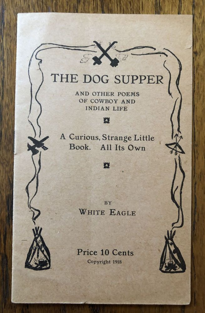 THE DOG SUPPER And Other Poems of Cowboy and Indian Life. A Curious, Strange Little Book. All Its Own. White Eagle.