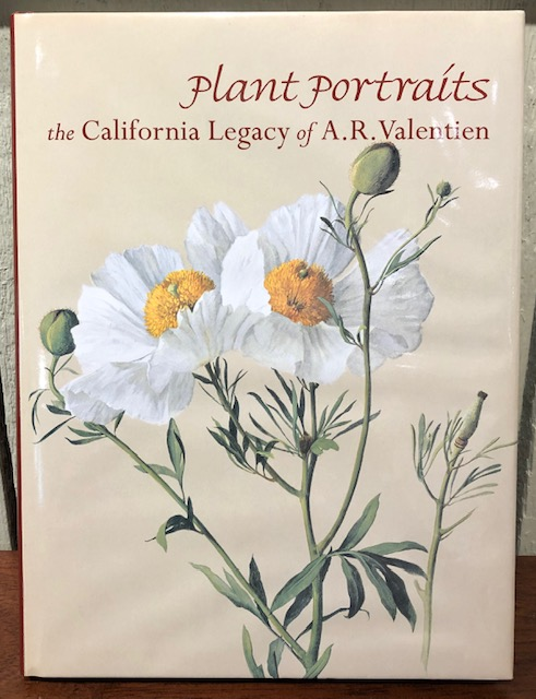 PLANT PORTRAITS: The California Legacy of A.R. Valentien. Magaret N. Dykens, Jean Stern, Exequiel Ezcurra, Peter Raven.