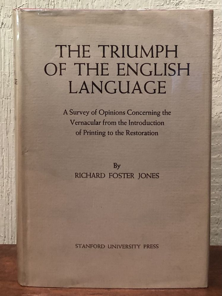THE TRIUMPH OF THE ENGLISH LANGUAGE. A survey of Opinions Concerning the Vernacular from the Introduction of Printing to the Restoration. Richard Foster Jones.