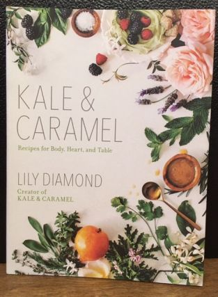 KALE & CARAMEL: Recipes for Body, Heart, and Table. Lily Diamond