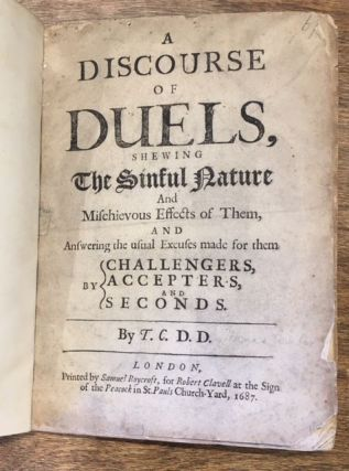 A DISCOURSE OF DUELS, SHEWING THE SINFUL NATURE AND MISCHIEVOUS EFFECTS OF THEM, AND ANSWERING THE USUAL EXCUSES MADE FOR THEM BY CHALLENGERS, ACCEPTERS, AND SECONDS. BY T.C. D.D. Thomas Comber.