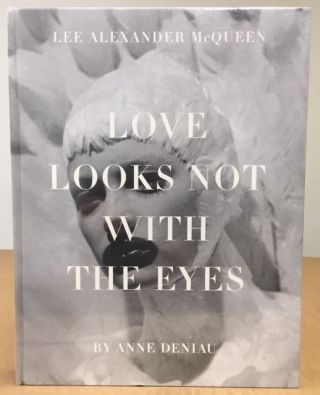 Love Looks Not with the Eyes: Thirteen Years with Lee Alexander McQueen. Anne Deniau.