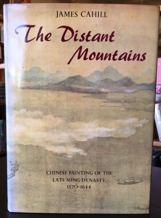 THE DISTANT MOUNTAINS: Chinese Painting of the Late Ming Dynasty, 1570-1644. James Cahill.