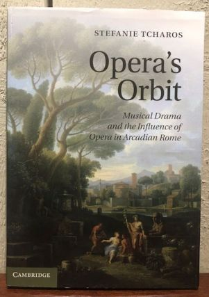 OPERA'S ORBIT: Musical Drama and the Influence of Opera on Arcadian Rome. Stefanie Tcharos