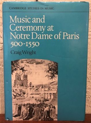 MUSIC AND CEREMONY AT NOTRE DAME OF PARIS 500-1550. Craig Wright.