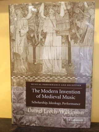 THE MODERN INVENTION OF MEDIEVAL MUSIC. Daniel Leech-Wilkinson.