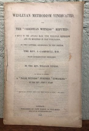 "WESLEYAN METHODISM VINDICATED AND THE ""CHRISTIAN WITNESS"" REFUTED: A Reply to the Attacks Made Upon Wesleyan Methodism and its Ministers in that Publication. Rev. William Vevers."