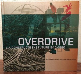OVERDRIVE: L.A Constructs the Future, 1940-1990. Wim De Wit, Christopher James, Alexander