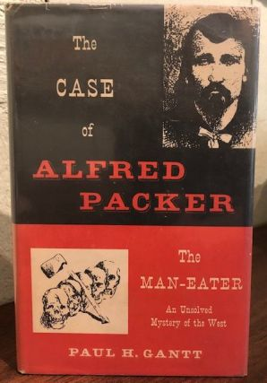 THE CASE OF ALFRED PACKER The Man-Eater An Unsolved Mystery of the West. Paul H. Gantt