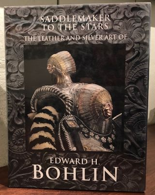SADDLEMAKER TO THE STARS, THE LEATHER AND SILVER ART OF EDWARD H. BOHLIN. James H. Nottage