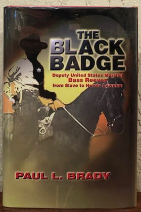 The Black Badge: Deputy United States Marshal Bass Reeves from Slave to Heroic Lawmen. Paul L. Brady