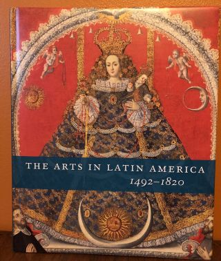 THE ARTS IN LATIN AMERICA 1492-1820. Joseph J. Rishel, Suzanne Stratton-Pruitt