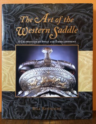 THE ART OF THE WESTERN SADDLE. A Celebration of Style and Embellishment. Bill Reynolds