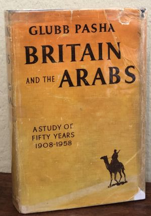 BRITAIN AND THE ARABS. A Study of fifty Years 1908-1958. Glubb Pasha, John Bagot Glubb
