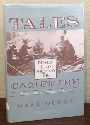 TALES NEVER TOLD AROUND THE CAMPFIRE. True Stories of Frontier America. Mark Dugan