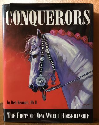 CONQUERORS. The Roots of New World Horsemanship. Deb Bennett, Ph D