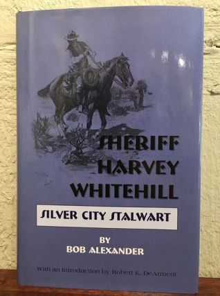 SHERIFF HARVEY WHITEHILL. SILVER CITY STALWART. Bob Alexander