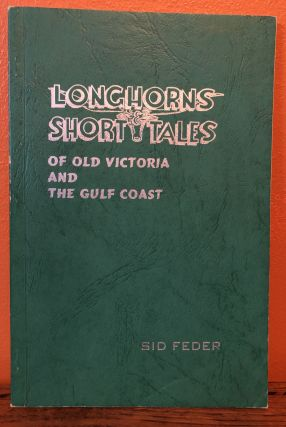 LONGHORNS AND SHORT TALES of Old Victoria and The Gulf Coast. Sid Feder