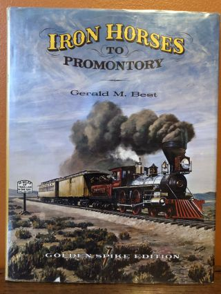 IRON HORSES TO PROMONTORY. Gerald M. Best