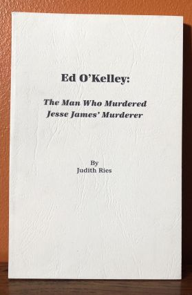 ED O'KELLEY: The Man Who Murdered Jesse James' Murderer. Judith Ries