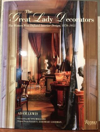 THE GREAT LADY DECORATORS. The Women Who Defined Interior Design, 1870-1955. Adam Lewis