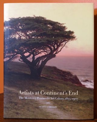 ARTIST'S AT CONTINENT'S END. The Monterey Peninsula Art Colony, 1875-1907. Scott A. Schields