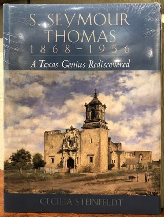 S. SEYMOUR THOMAS 1868-1956. A Texas Genius Rediscovered. Cecilia Steinfeldt