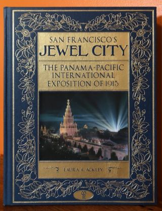 SAN FRANCISCO'S JEWEL CITY: THE PANAMA-PACIFIC INTERNATIONAL EXPOSITION OF 1915. Laura A. Ackley