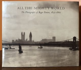 ALL THE MIGHTY WORLD: The Photographs of Roger Fenton, 1852-1860. Gordon Blair