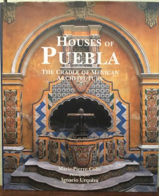HOUSES OF PUEBLA. The Cradle of Mexican Architecture. Marie-Pierre Colle