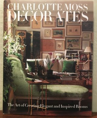 CHARLOTTE MOSS DECORATES. The Art of Creating Elegant and Inspired Rooms. Charlotte Moss,...