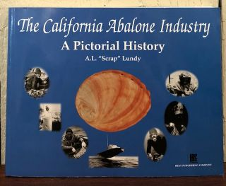 THE CALIFORNIA ABALONE INDUSTRY. A Pictorial History. A. L. '' Scrap'' Lundy