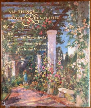 ALL THINGS BRIGHT AND BEAUTIFUL: California Impressionist Paintings from the Irvine Museum....
