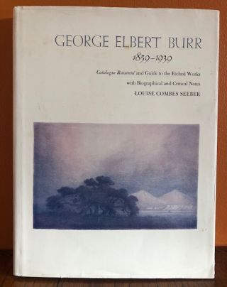 GEORGE ELBERT BURR, 1859-1939: Catalogue Raisonne and Guide to the Etched Works with Biographical...