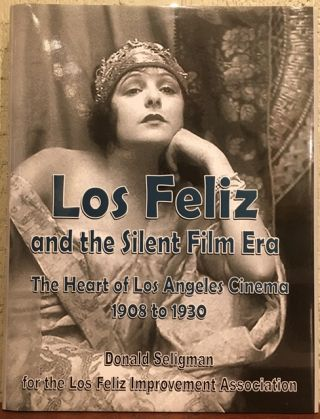 LOS FELIZ AND THE SILENT FILM ERA. The Heart of Los Angeles Cinema 1908 to 1930. Donald A. Seligman