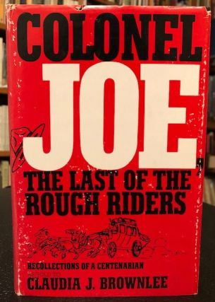 COLONEL JOE, THE LAST OF THE ROUGH RIDERS. Recollections of a Centenarian. Claudia J. Brownlee