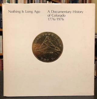 NOTHING IS LONG AGO, A DOCUMENTARY HISTORY OF COLORADO 1776 /1976
