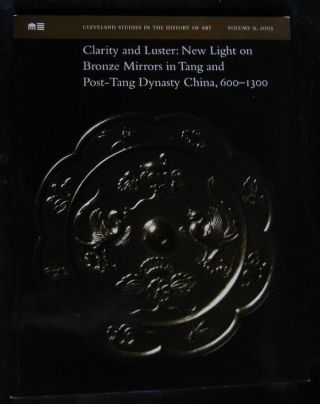 CLARITY AND LUSTER: NEW LIGHT ON BRONZE MIRRORS IN TANG AND POST-TANG DYNASTY CHINA, 600-1300. Claudia Brown, Ju-hsi Chou.